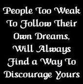 Weak people will discourage you from pursuing your dreams